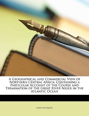 A   Geographical and Commercial View of Northern Central Africa: Containing a Particular Account of the Course and Termination of the Great River Nige by Macqueen, James [Paperback]